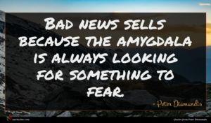 Peter Diamandis quote : Bad news sells because ...
