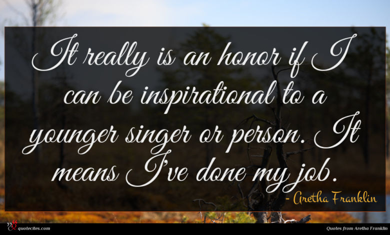 It really is an honor if I can be inspirational to a younger singer or person. It means I've done my job.