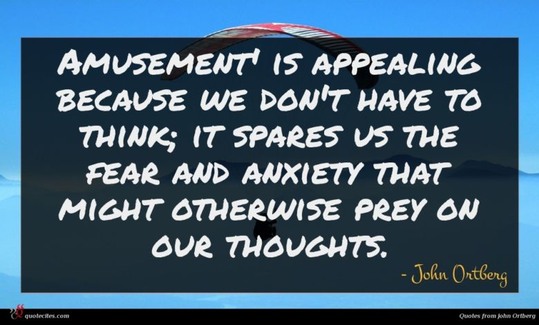 Amusement' is appealing because we don't have to think; it spares us the fear and anxiety that might otherwise prey on our thoughts.
