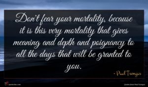 Paul Tsongas quote : Don't fear your mortality ...
