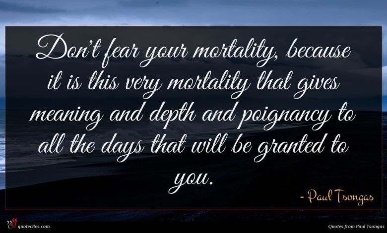 Don't fear your mortality, because it is this very mortality that gives meaning and depth and poignancy to all the days that will be granted to you.