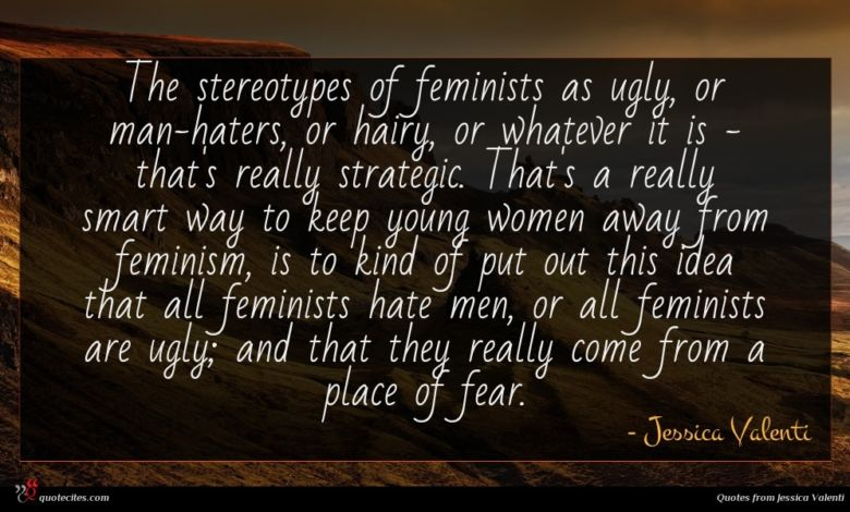 The stereotypes of feminists as ugly, or man-haters, or hairy, or whatever it is - that's really strategic. That's a really smart way to keep young women away from feminism, is to kind of put out this idea that all feminists hate men, or all feminists are ugly; and that they really come from a place of fear.