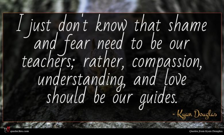 I just don't know that shame and fear need to be our teachers; rather, compassion, understanding, and love should be our guides.