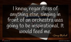 George Michael quote : I knew regardless of ...