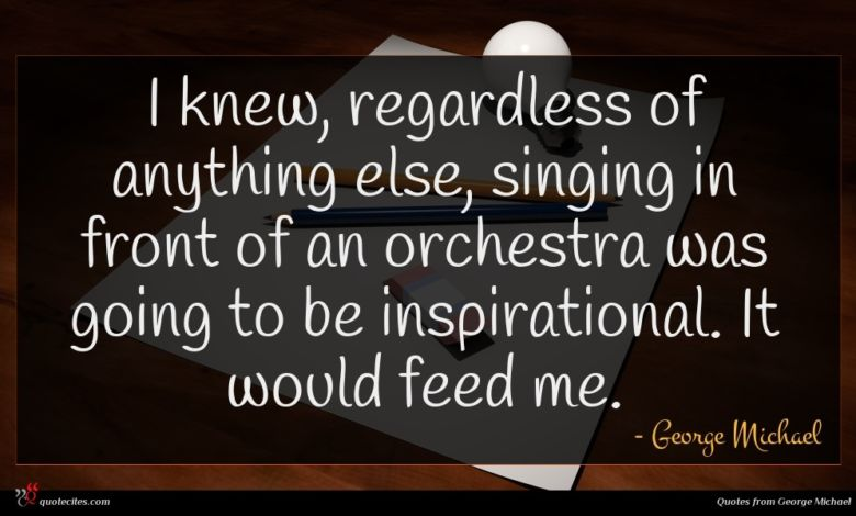 I knew, regardless of anything else, singing in front of an orchestra was going to be inspirational. It would feed me.