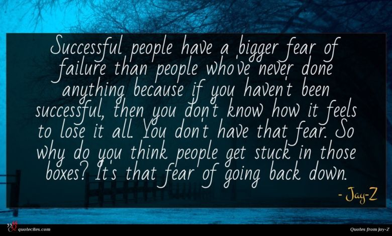 Successful people have a bigger fear of failure than people who've never done anything because if you haven't been successful, then you don't know how it feels to lose it all. You don't have that fear. So why do you think people get stuck in those boxes? It's that fear of going back down.