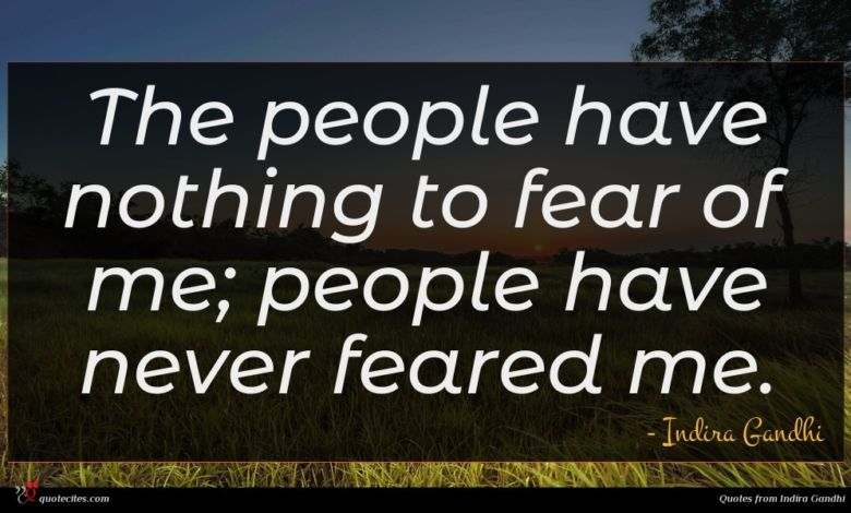 The people have nothing to fear of me; people have never feared me.
