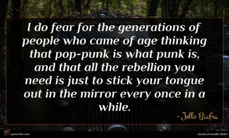 I do fear for the generations of people who came of age thinking that pop-punk is what punk is, and that all the rebellion you need is just to stick your tongue out in the mirror every once in a while.