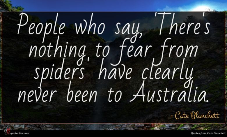 People who say, 'There's nothing to fear from spiders' have clearly never been to Australia.