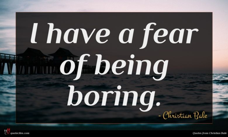 I have a fear of being boring.