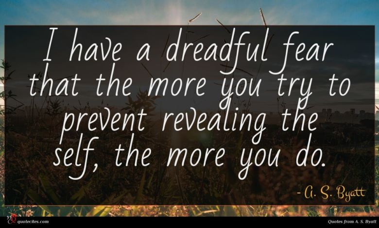 I have a dreadful fear that the more you try to prevent revealing the self, the more you do.