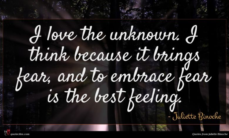 I love the unknown. I think because it brings fear, and to embrace fear is the best feeling.