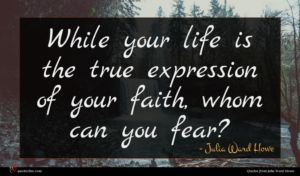 Julia Ward Howe quote : While your life is ...