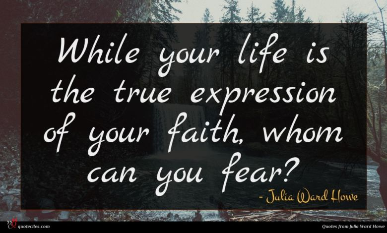 While your life is the true expression of your faith, whom can you fear?