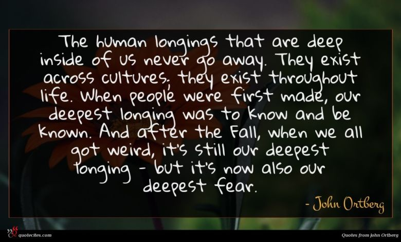 The human longings that are deep inside of us never go away. They exist across cultures; they exist throughout life. When people were first made, our deepest longing was to know and be known. And after the Fall, when we all got weird, it's still our deepest longing - but it's now also our deepest fear.