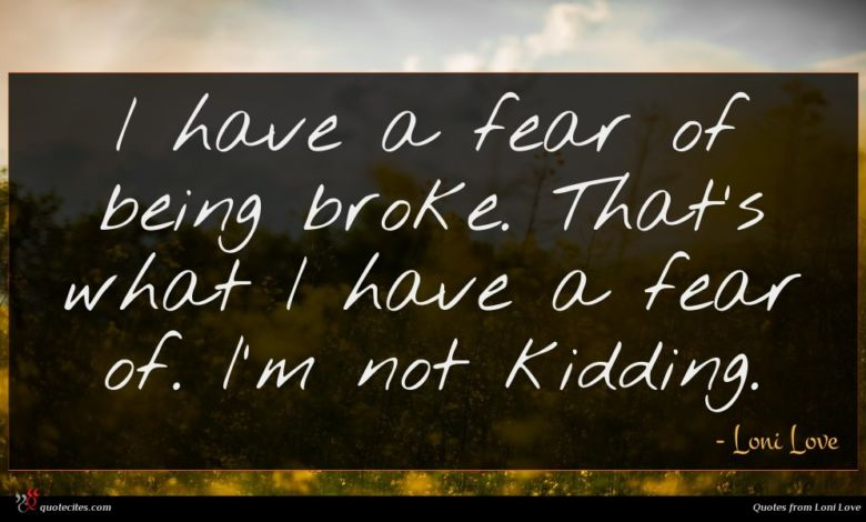 I have a fear of being broke. That's what I have a fear of. I'm not kidding.