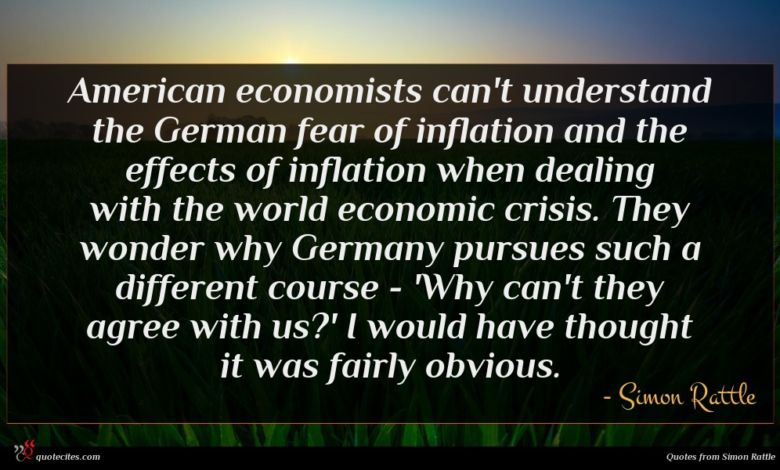 American economists can't understand the German fear of inflation and the effects of inflation when dealing with the world economic crisis. They wonder why Germany pursues such a different course - 'Why can't they agree with us?' I would have thought it was fairly obvious.