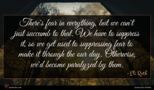 Eli Roth quote : There's fear in everything ...