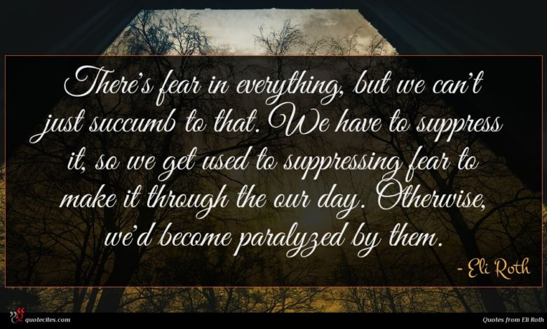 There's fear in everything, but we can't just succumb to that. We have to suppress it, so we get used to suppressing fear to make it through the our day. Otherwise, we'd become paralyzed by them.