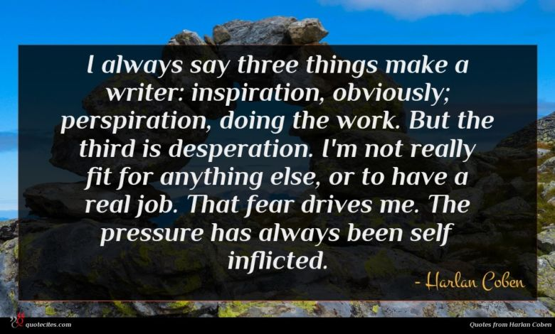 I always say three things make a writer: inspiration, obviously; perspiration, doing the work. But the third is desperation. I'm not really fit for anything else, or to have a real job. That fear drives me. The pressure has always been self inflicted.
