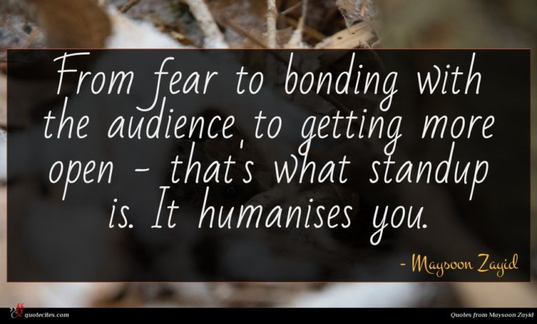 From fear to bonding with the audience to getting more open - that's what standup is. It humanises you.