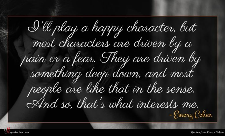I'll play a happy character, but most characters are driven by a pain or a fear. They are driven by something deep down, and most people are like that in the sense. And so, that's what interests me.