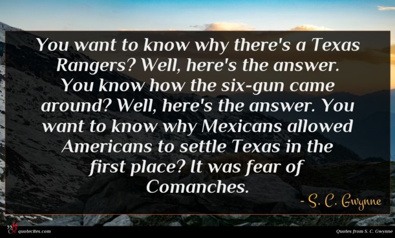 You want to know why there's a Texas Rangers? Well, here's the answer. You know how the six-gun came around? Well, here's the answer. You want to know why Mexicans allowed Americans to settle Texas in the first place? It was fear of Comanches.