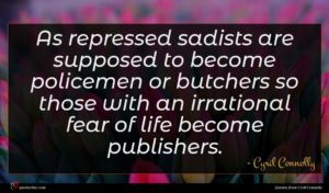 Cyril Connolly quote : As repressed sadists are ...