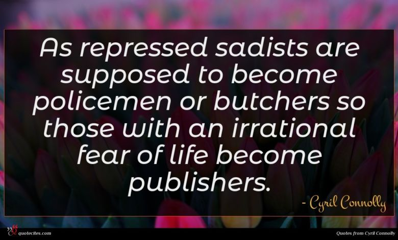 As repressed sadists are supposed to become policemen or butchers so those with an irrational fear of life become publishers.
