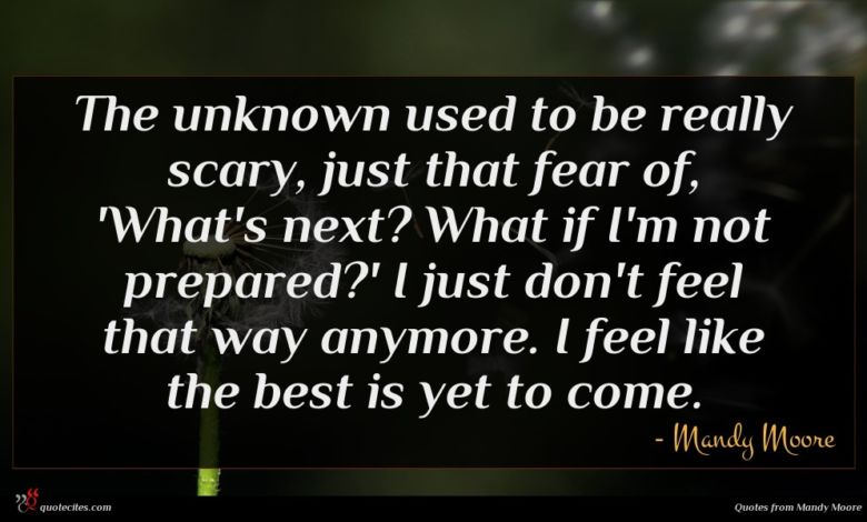 The unknown used to be really scary, just that fear of, 'What's next? What if I'm not prepared?' I just don't feel that way anymore. I feel like the best is yet to come.