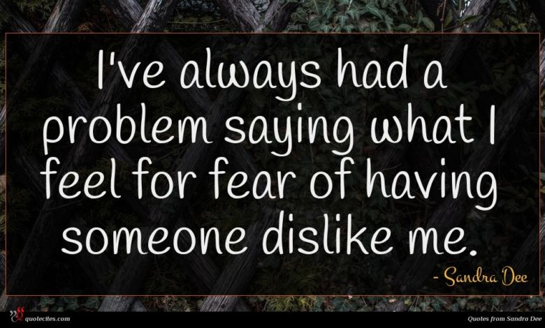 I've always had a problem saying what I feel for fear of having someone dislike me.
