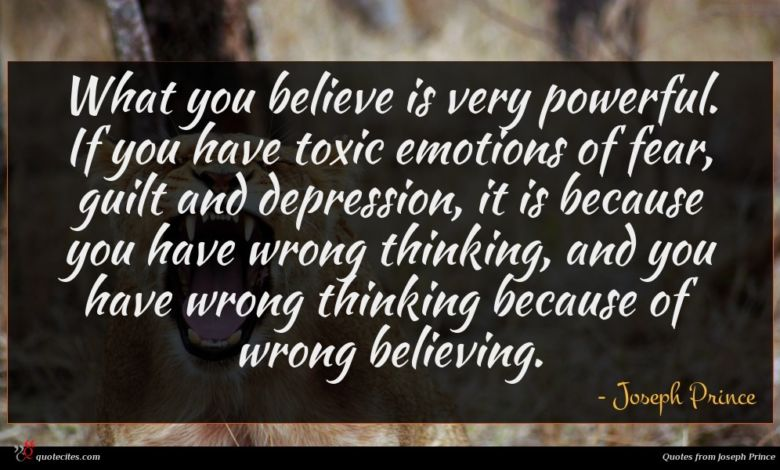 What you believe is very powerful. If you have toxic emotions of fear, guilt and depression, it is because you have wrong thinking, and you have wrong thinking because of wrong believing.