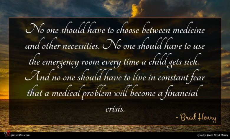No one should have to choose between medicine and other necessities. No one should have to use the emergency room every time a child gets sick. And no one should have to live in constant fear that a medical problem will become a financial crisis.