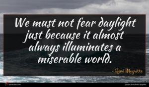 René Magritte quote : We must not fear ...