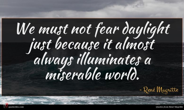 We must not fear daylight just because it almost always illuminates a miserable world.