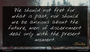 Chanakya quote : We should not fret ...