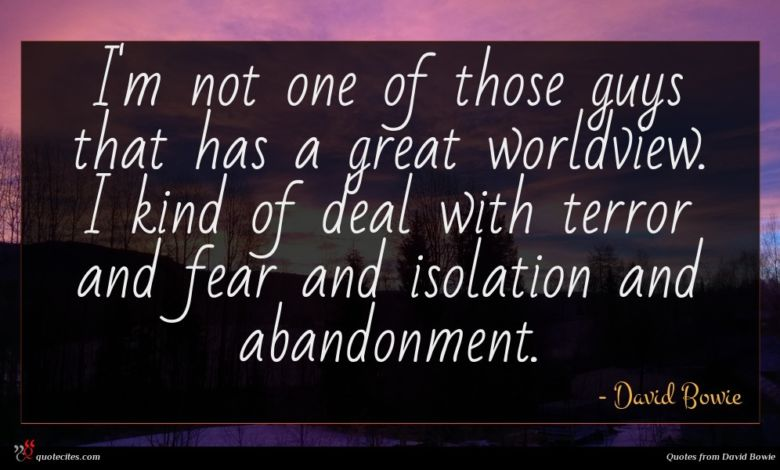 I'm not one of those guys that has a great worldview. I kind of deal with terror and fear and isolation and abandonment.