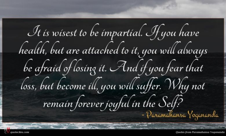 It is wisest to be impartial. If you have health, but are attached to it, you will always be afraid of losing it. And if you fear that loss, but become ill, you will suffer. Why not remain forever joyful in the Self?