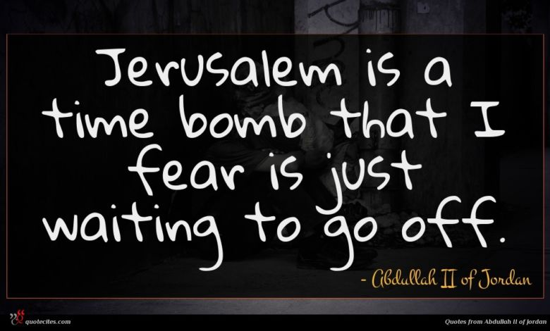 Jerusalem is a time bomb that I fear is just waiting to go off.