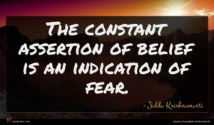 Jiddu Krishnamurti quote : The constant assertion of ...
