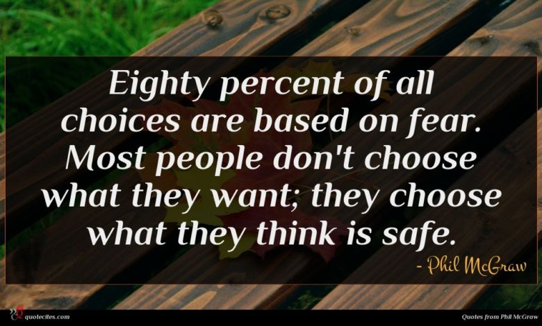 Eighty percent of all choices are based on fear. Most people don't choose what they want; they choose what they think is safe.