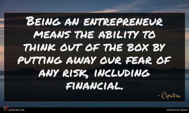 Being an entrepreneur means the ability to think out of the box by putting away our fear of any risk, including financial.