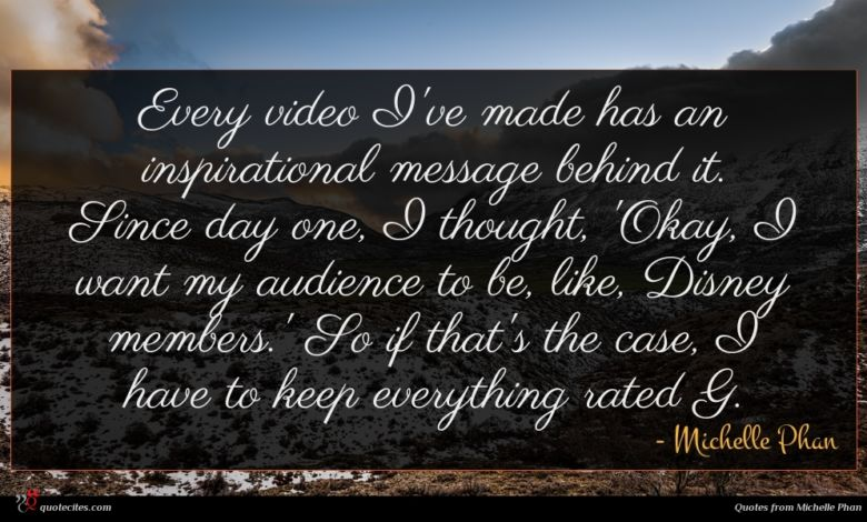 Every video I've made has an inspirational message behind it. Since day one, I thought, 'Okay, I want my audience to be, like, Disney members.' So if that's the case, I have to keep everything rated G.