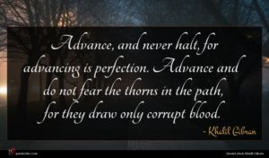 Khalil Gibran quote : Advance and never halt ...