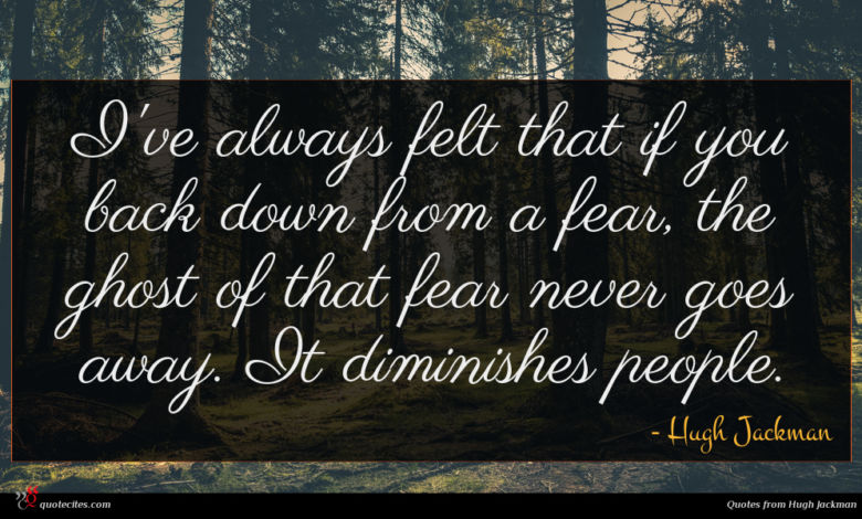 I've always felt that if you back down from a fear, the ghost of that fear never goes away. It diminishes people.
