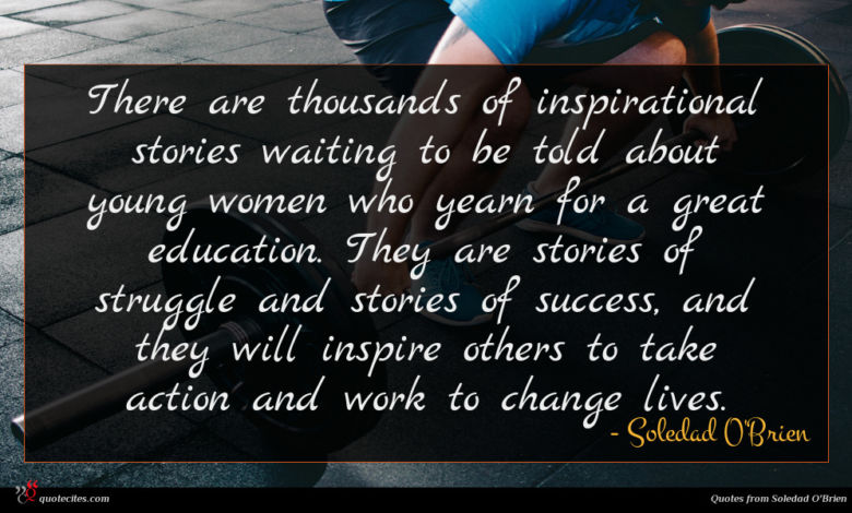 There are thousands of inspirational stories waiting to be told about young women who yearn for a great education. They are stories of struggle and stories of success, and they will inspire others to take action and work to change lives.