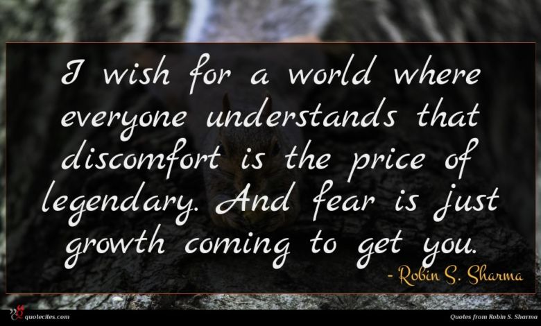 I wish for a world where everyone understands that discomfort is the price of legendary. And fear is just growth coming to get you.