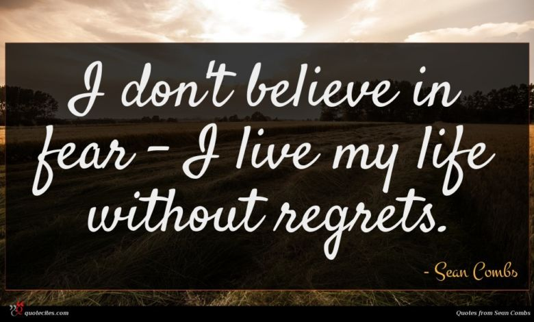 I don't believe in fear - I live my life without regrets.