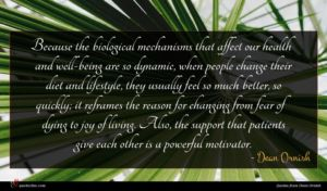 Dean Ornish quote : Because the biological mechanisms ...