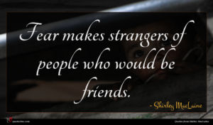 Shirley MacLaine quote : Fear makes strangers of ...